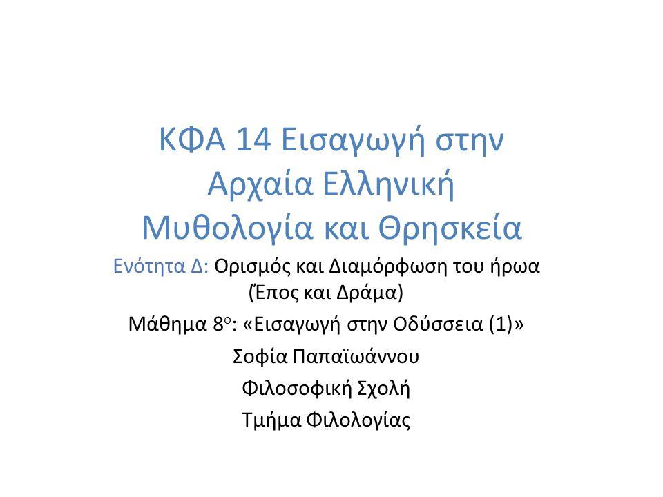 ΚΦΑ 14 Εισαγωγή στην Αρχαία Ελληνική Μυθολογία και Θρησκεία Ενότητα Δ: Ορισμός και Διαμόρφωση του ήρωα (Έπος και Δράμα) Μάθημα 8 ο : «Εισαγωγή στην Οδύσσεια (1)» Σοφία Παπαϊωάννου Φιλοσοφική Σχολή Τμήμα Φιλολογίας