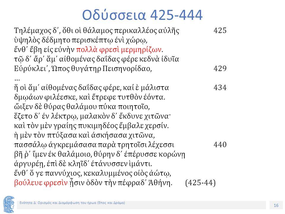 16 Ενότητα Δ: Ορισμός και Διαμόρφωση του ήρωα (Έπος και Δράμα) Οδύσσεια 425-444 Τηλέμαχος δ᾽, ὅθι οἱ θάλαμος περικαλλέος αὐλῆς425 ὑψηλὸς δέδμητο περισκέπτῳ ἐνὶ χώρῳ, ἔνθ᾽ ἔβη εἰς εὐνὴν πολλὰ φρεσὶ μερμηρίζων.