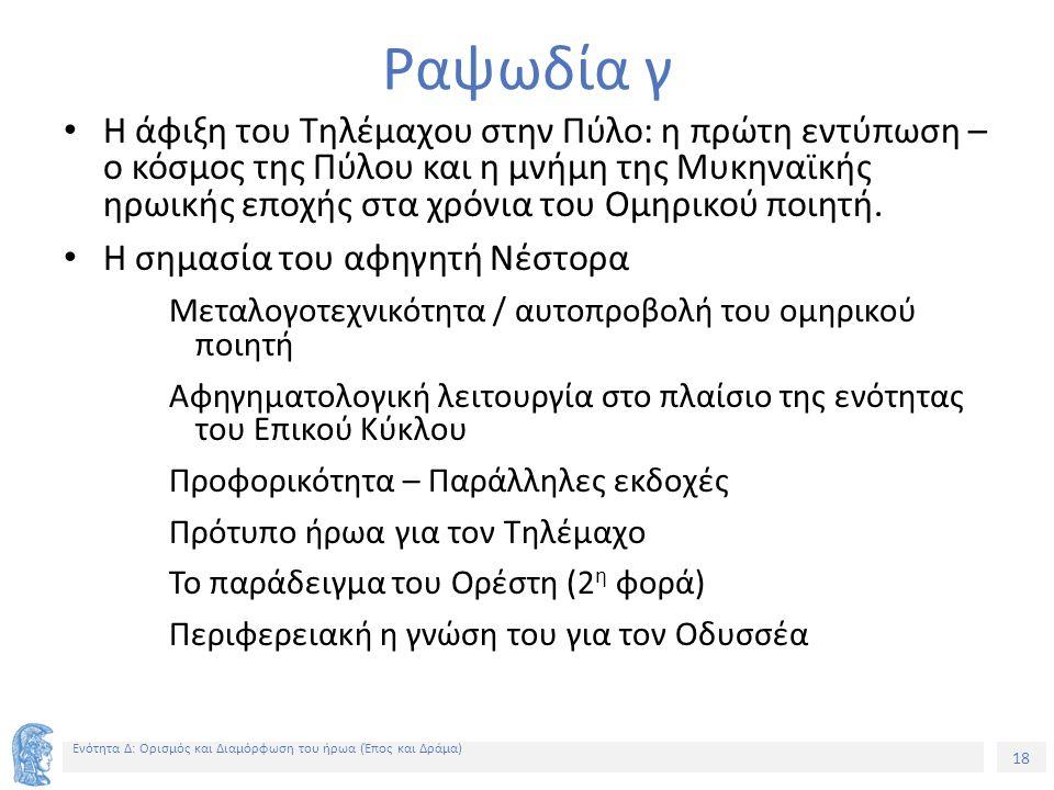 18 Ενότητα Δ: Ορισμός και Διαμόρφωση του ήρωα (Έπος και Δράμα) Ραψωδία γ Η άφιξη του Τηλέμαχου στην Πύλο: η πρώτη εντύπωση – ο κόσμος της Πύλου και η μνήμη της Μυκηναϊκής ηρωικής εποχής στα χρόνια του Ομηρικού ποιητή.