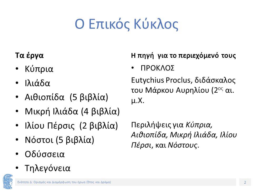 2 Ενότητα Δ: Ορισμός και Διαμόρφωση του ήρωα (Έπος και Δράμα) Ο Επικός Κύκλος Τα έργα Κύπρια Ιλιάδα Αιθιοπίδα (5 βιβλία) Μικρή Ιλιάδα (4 βιβλία) Ιλίου Πέρσις (2 βιβλία) Νόστοι (5 βιβλία) Οδύσσεια Τηλεγόνεια Η πηγή για το περιεχόμενό τους ΠΡΟΚΛΟΣ Eutychius Proclus, διδάσκαλος του Μάρκου Αυρηλίου (2 ος αι.
