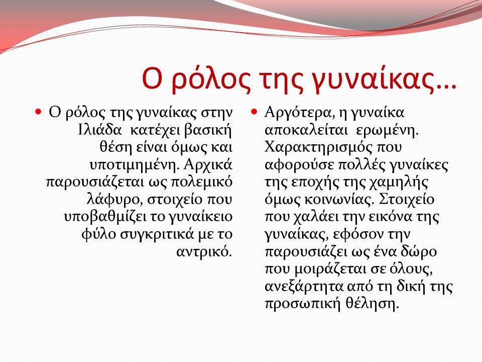 Ο ρόλος της γυναίκας… Ο ρόλος της γυναίκας στην Ιλιάδα κατέχει βασική θέση είναι όμως και υποτιμημένη. Αρχικά παρουσιάζεται ως πολεμικό λάφυρο, στοιχε
