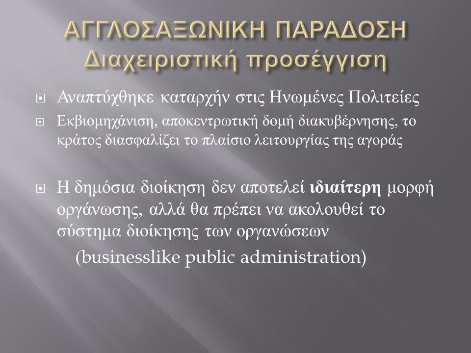  Αναπτύχθηκε καταρχήν στις Ηνωμένες Πολιτείες  Εκβιομηχάνιση, αποκεντρωτική δομή διακυβέρνησης, το κράτος διασφαλίζει το πλαίσιο λειτουργίας της αγοράς  Η δημόσια διοίκηση δεν αποτελεί ιδιαίτερη μορφή οργάνωσης, αλλά θα πρέπει να ακολουθεί το σύστημα διοίκησης των οργανώσεων (businesslike public administration)