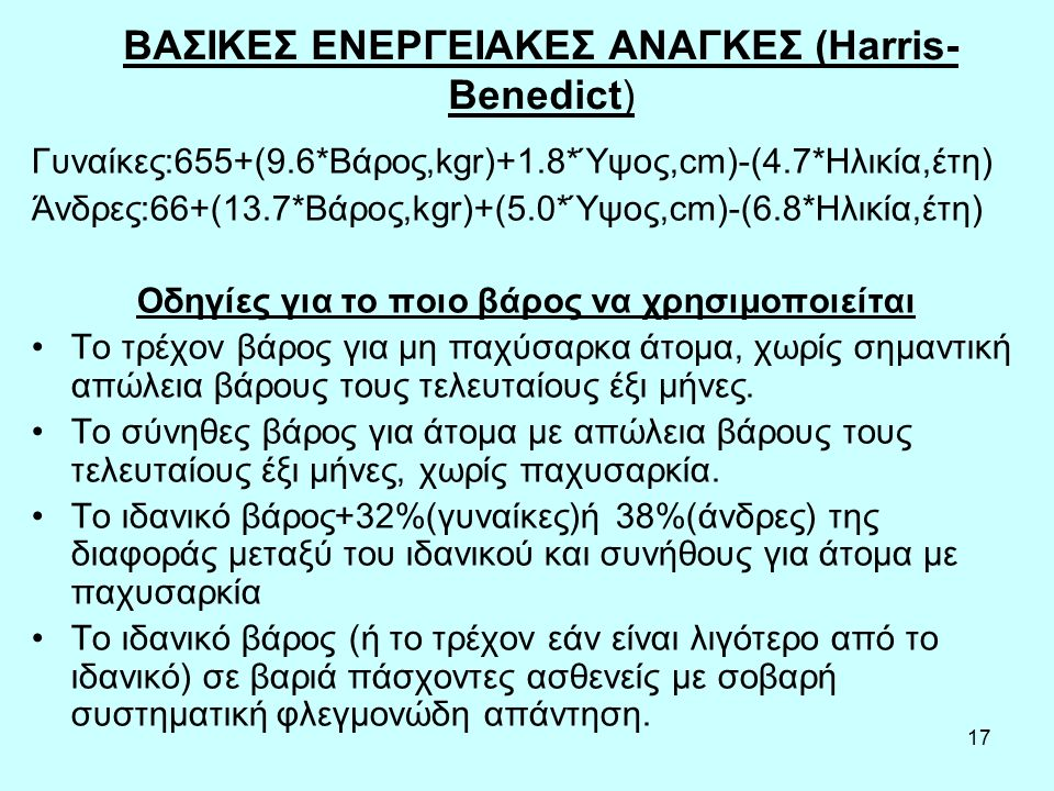 17 BAΣΙΚΕΣ ΕΝΕΡΓΕΙΑΚΕΣ ΑΝΑΓΚΕΣ (Harris- Benedict) Γυναίκες:655+(9.6*Βάρος,kgr)+1.8*Ύψος,cm)-(4.7*Ηλικία,έτη) Άνδρες:66+(13.7*Βάρος,kgr)+(5.0*Ύψος,cm)-(6.8*Ηλικία,έτη) Οδηγίες για το ποιο βάρος να χρησιμοποιείται Το τρέχον βάρος για μη παχύσαρκα άτομα, χωρίς σημαντική απώλεια βάρους τους τελευταίους έξι μήνες.