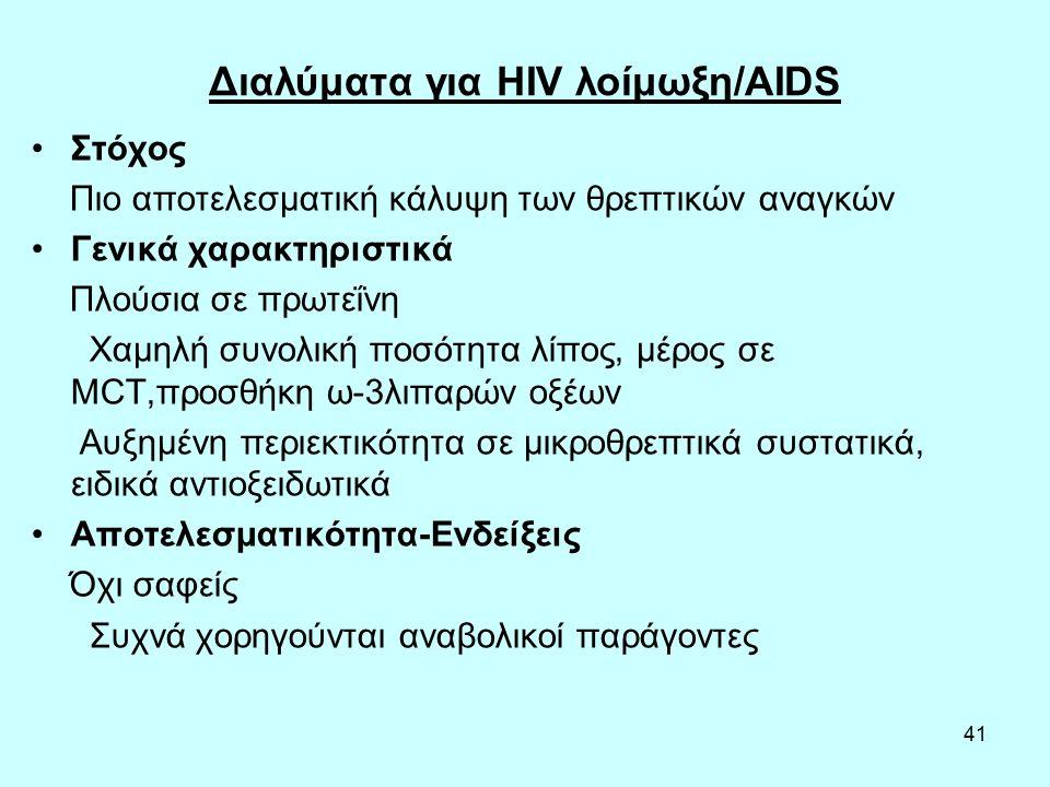 41 Διαλύματα για HIV λοίμωξη/AIDS Στόχος Πιο αποτελεσματική κάλυψη των θρεπτικών αναγκών Γενικά χαρακτηριστικά Πλούσια σε πρωτεΐνη Χαμηλή συνολική ποσότητα λίπος, μέρος σε MCT,προσθήκη ω-3λιπαρών οξέων Αυξημένη περιεκτικότητα σε μικροθρεπτικά συστατικά, ειδικά αντιοξειδωτικά Αποτελεσματικότητα-Ενδείξεις Όχι σαφείς Συχνά χορηγούνται αναβολικοί παράγοντες