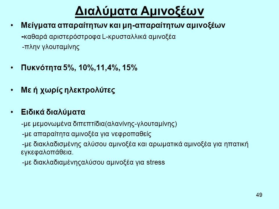 49 Διαλύματα Αμινοξέων Μείγματα απαραίτητων και μη-απαραίτητων αμινοξέων - καθαρά αριστερόστροφα L-κρυσταλλικά αμινοξέα -πλην γλουταμίνης Πυκνότητα 5%, 10%,11,4%, 15% Με ή χωρίς ηλεκτρολύτες Ειδικά διαλύματα -με μεμονωμένα διπεπτίδια(αλανίνης-γλουταμίνης) -με απαραίτητα αμινοξέα για νεφροπαθείς -με διακλαδισμένης αλύσου αμινοξέα και αρωματικά αμινοξέα για ηπατική εγκεφαλοπάθεια.