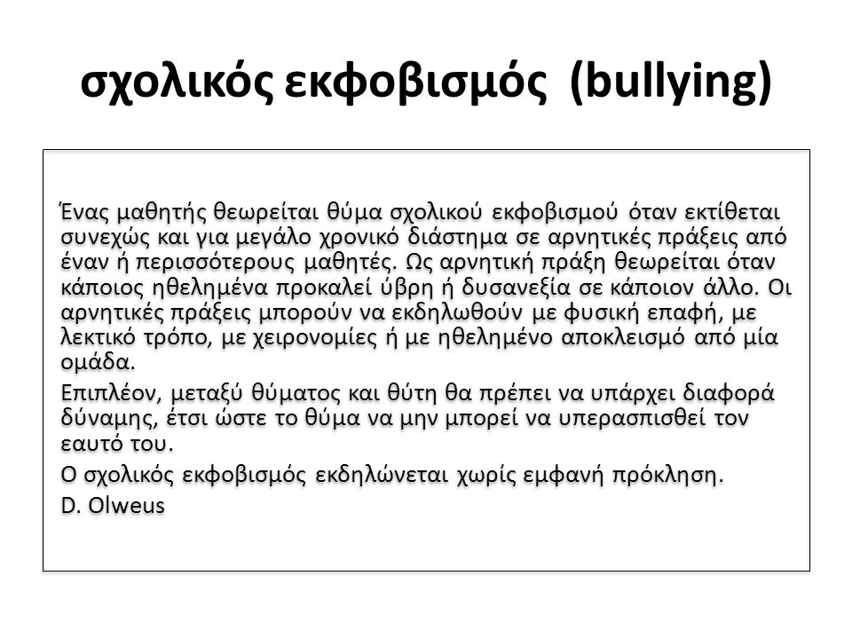 σχολικός εκφοβισμός (bullying) Ένας μαθητής θεωρείται θύμα σχολικού εκφοβισμού όταν εκτίθεται συνεχώς και για μεγάλο χρονικό διάστημα σε αρνητικές πράξεις από έναν ή περισσότερους μαθητές.