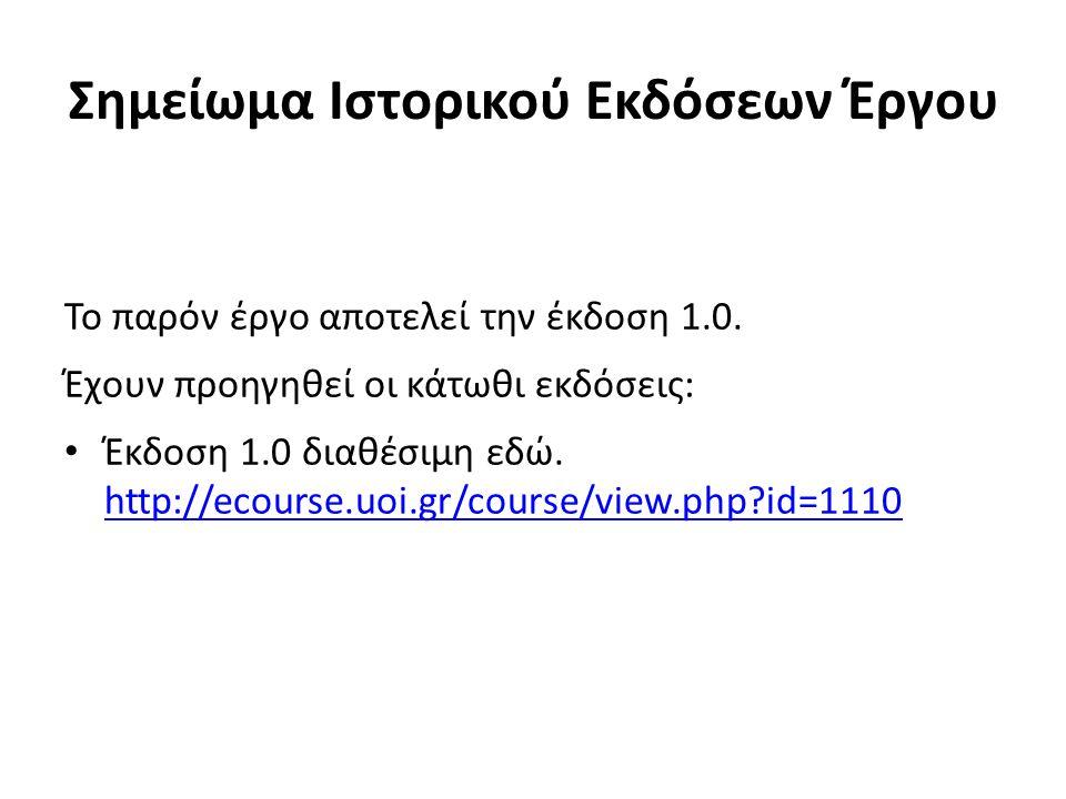 Σημείωμα Ιστορικού Εκδόσεων Έργου Το παρόν έργο αποτελεί την έκδοση 1.0. Έχουν προηγηθεί οι κάτωθι εκδόσεις: Έκδοση 1.0 διαθέσιμη εδώ. http://ecourse.