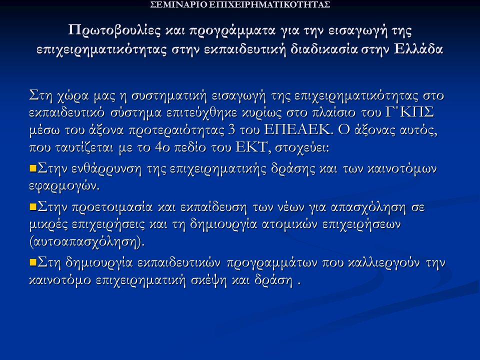 ΣΕΜΙΝΑΡΙΟ ΕΠΙΧΕΙΡΗΜΑΤΙΚΟΤΗΤΑΣ Πρωτοβουλίες και προγράμματα για την εισαγωγή της επιχειρηματικότητας στην εκπαιδευτική διαδικασία στην Ελλάδα Στη χώρα μας η συστηματική εισαγωγή της επιχειρηματικότητας στο εκπαιδευτικό σύστημα επιτεύχθηκε κυρίως στο πλαίσιο του Γ΄ΚΠΣ μέσω του άξονα προτεραιότητας 3 του ΕΠΕΑΕΚ.