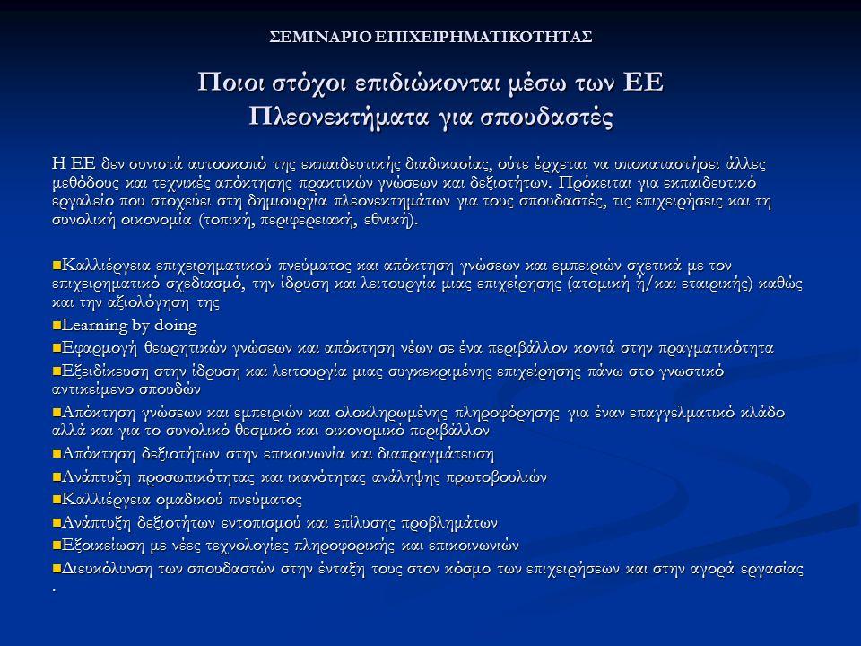 ΣΕΜΙΝΑΡΙΟ ΕΠΙΧΕΙΡΗΜΑΤΙΚΟΤΗΤΑΣ Ποιοι στόχοι επιδιώκονται μέσω των ΕΕ Πλεονεκτήματα για σπουδαστές Η ΕΕ δεν συνιστά αυτοσκοπό της εκπαιδευτικής διαδικασίας, ούτε έρχεται να υποκαταστήσει άλλες μεθόδους και τεχνικές απόκτησης πρακτικών γνώσεων και δεξιοτήτων.