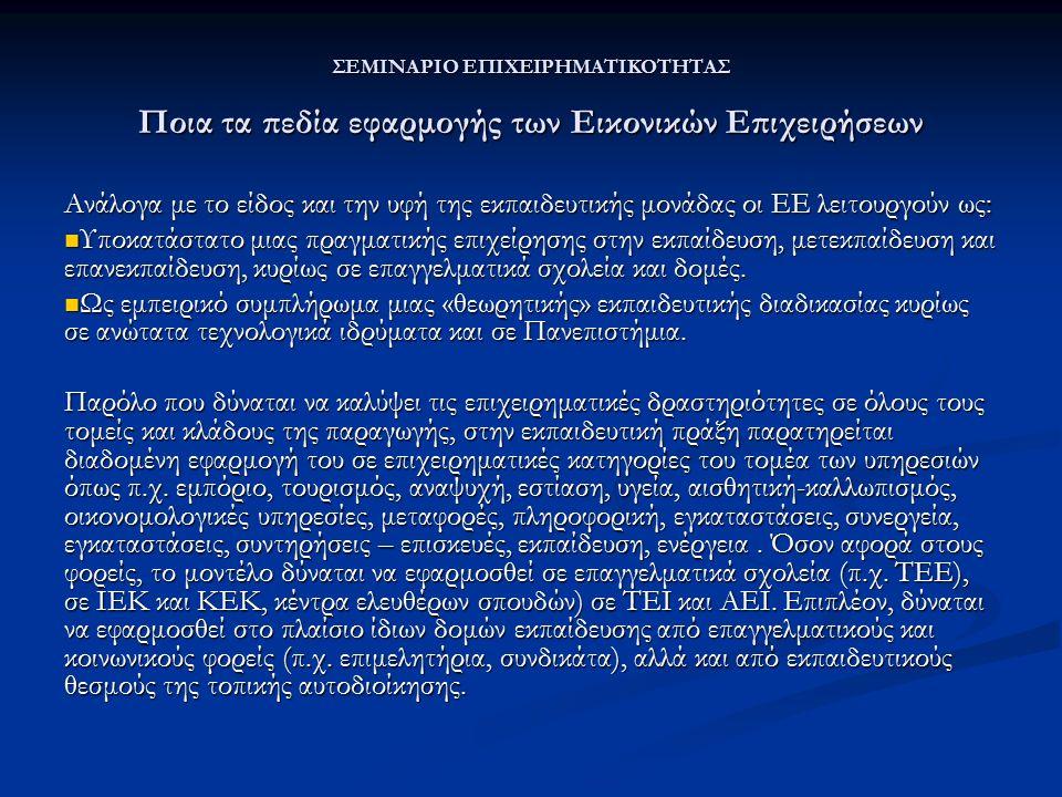 ΣΕΜΙΝΑΡΙΟ ΕΠΙΧΕΙΡΗΜΑΤΙΚΟΤΗΤΑΣ Ποια τα πεδία εφαρμογής των Εικονικών Επιχειρήσεων Ανάλογα με το είδος και την υφή της εκπαιδευτικής μονάδας οι ΕΕ λειτουργούν ως: Υποκατάστατο μιας πραγματικής επιχείρησης στην εκπαίδευση, μετεκπαίδευση και επανεκπαίδευση, κυρίως σε επαγγελματικά σχολεία και δομές.