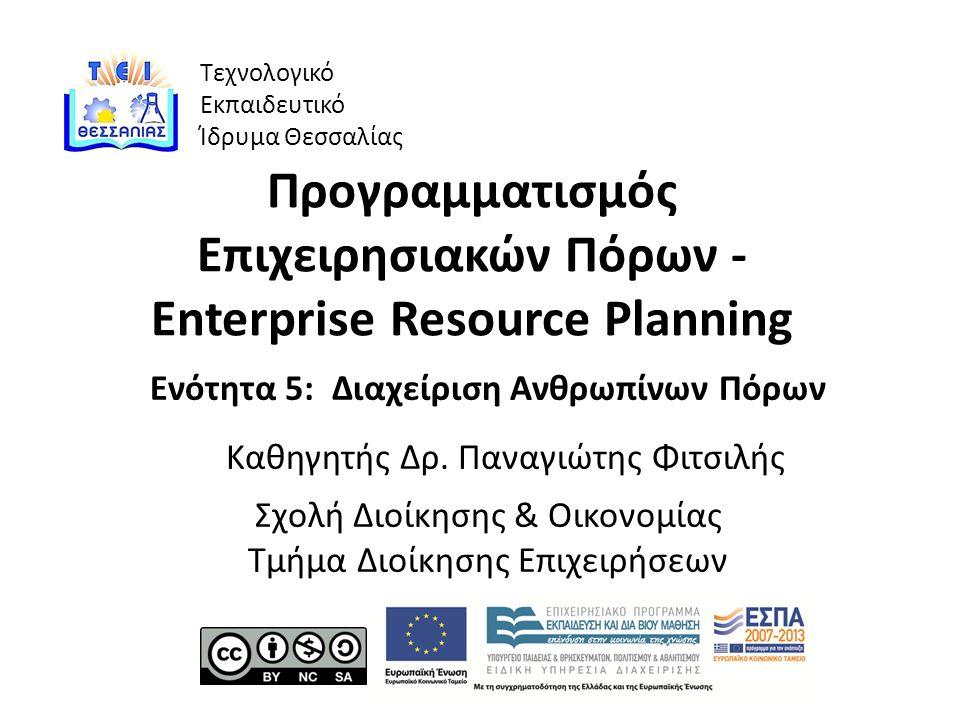 Τεχνολογικό Εκπαιδευτικό Ίδρυμα Θεσσαλίας Προγραμματισμός Επιχειρησιακών Πόρων - Enterprise Resource Planning Ενότητα 5: Διαχείριση Ανθρωπίνων Πόρων Καθηγητής Δρ.