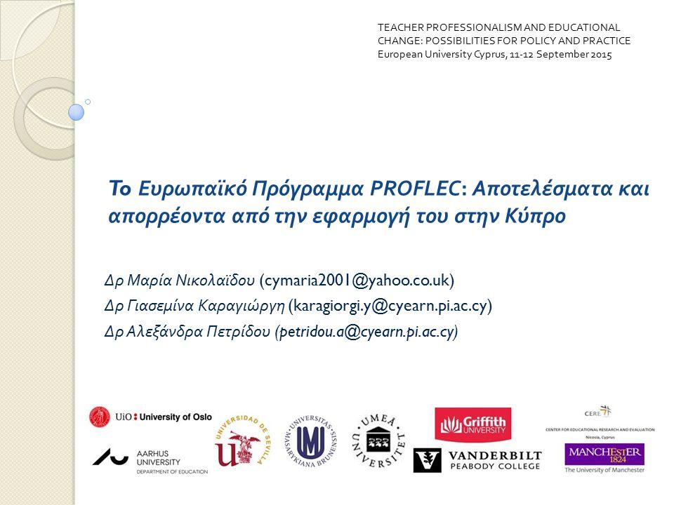 To Ευρωπαϊκό Πρόγραμμα PROFLEC: Αποτελέσματα και απορρέοντα από την εφαρμογή του στην Κύπρο Δρ Μαρία Νικολαϊδου (cymaria2001@yahoo.co.uk) Δρ Γιασεμίνα Καραγιώργη (karagiorgi.y@cyearn.pi.ac.cy) Δρ Αλεξάνδρα Πετρίδου (petridou.a@cyearn.pi.ac.cy) TEACHER PROFESSIONALISM AND EDUCATIONAL CHANGE: POSSIBILITIES FOR POLICY AND PRACTICE European University Cyprus, 11-12 September 2015