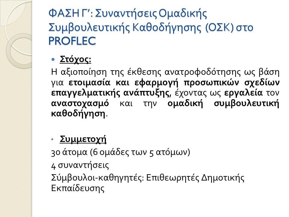 ΦΑΣΗ Γ ': Συναντήσεις Ομαδικής Συμβουλευτικής Καθοδήγησης ( ΟΣΚ ) στο PROFLEC Στόχος : Η αξιοποίηση της έκθεσης ανατροφοδότησης ως βάση για ετοιμασία και εφαρμογή προσωπικών σχεδίων επαγγελματικής ανάπτυξης, έχοντας ως εργαλεία τον αναστοχασμό και την ομαδική συμβουλευτική καθοδήγηση.
