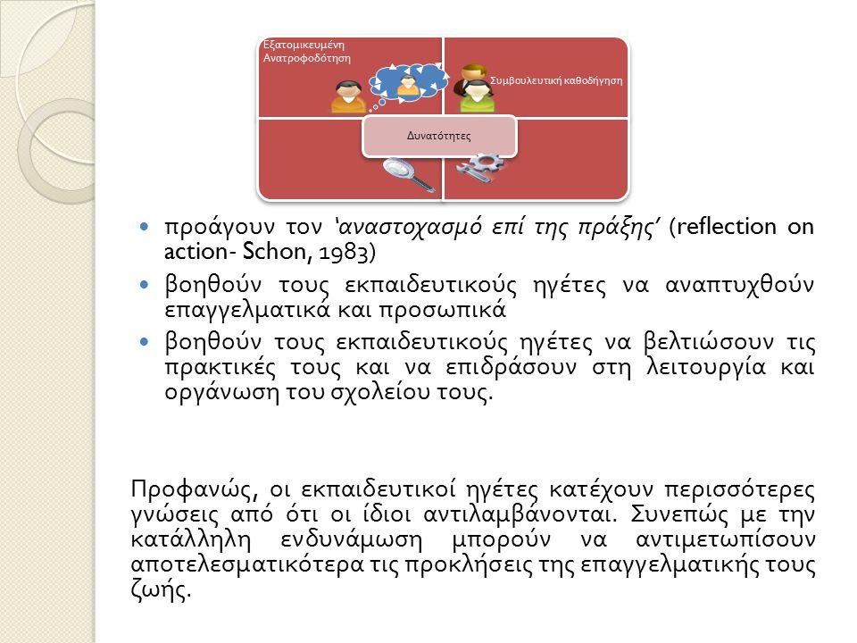 προάγουν τον ' αναστοχασμό επί της πράξης ' (reflection on action- Schon, 1983) βοηθούν τους εκπαιδευτικούς ηγέτες να αναπτυχθούν επαγγελματικά και πρ