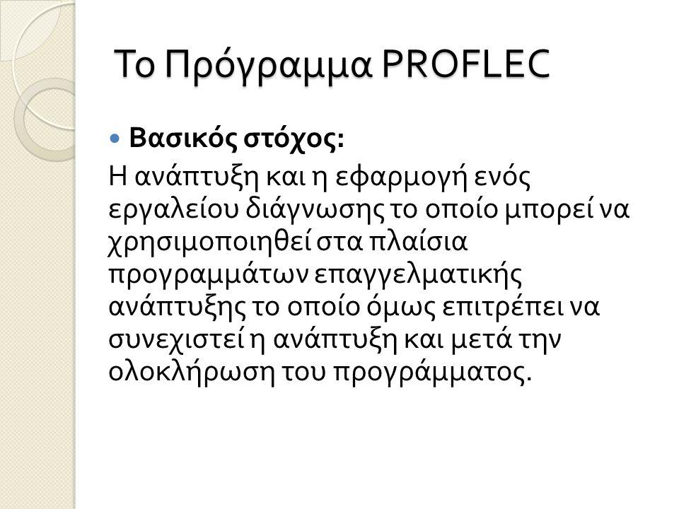 Το Πρόγραμμα PROFLEC Βασικός στόχος : Η ανάπτυξη και η εφαρμογή ενός εργαλείου διάγνωσης το οποίο μπορεί να χρησιμοποιηθεί στα πλαίσια προγραμμάτων επ