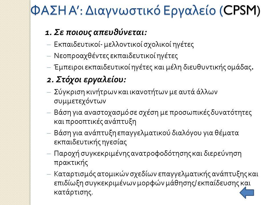 ΦΑΣΗ Α ': Διαγνωστικό Εργαλείο (CPSM) 1. Σε ποιους απευθύνεται :  Εκπαιδευτικοί - μελλοντικοί σχολικοί ηγέτες  Νεοπροαχθέντες εκπαιδευτικοί ηγέτες 