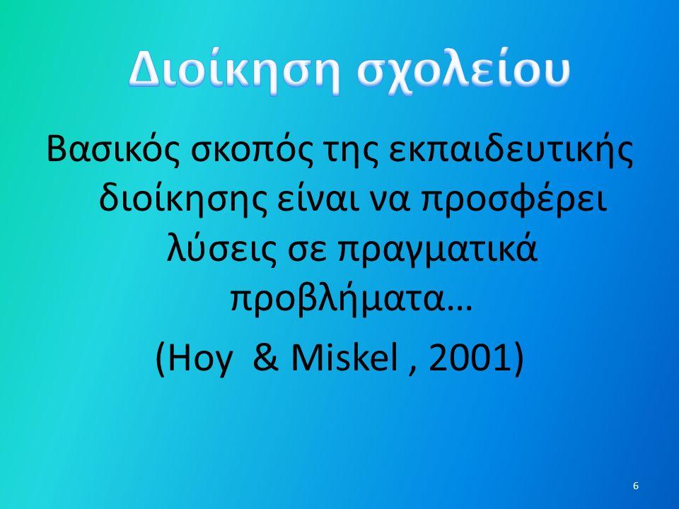 Βασικός σκοπός της εκπαιδευτικής διοίκησης είναι να προσφέρει λύσεις σε πραγματικά προβλήματα… (Hoy & Miskel, 2001) 6