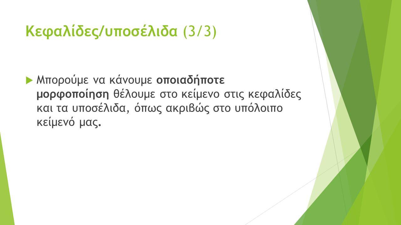 Κεφαλίδες/υποσέλιδα (3/3)  Μπορούμε να κάνουμε οποιαδήποτε μορφοποίηση θέλουμε στο κείμενο στις κεφαλίδες και τα υποσέλιδα, όπως ακριβώς στο υπόλοιπο