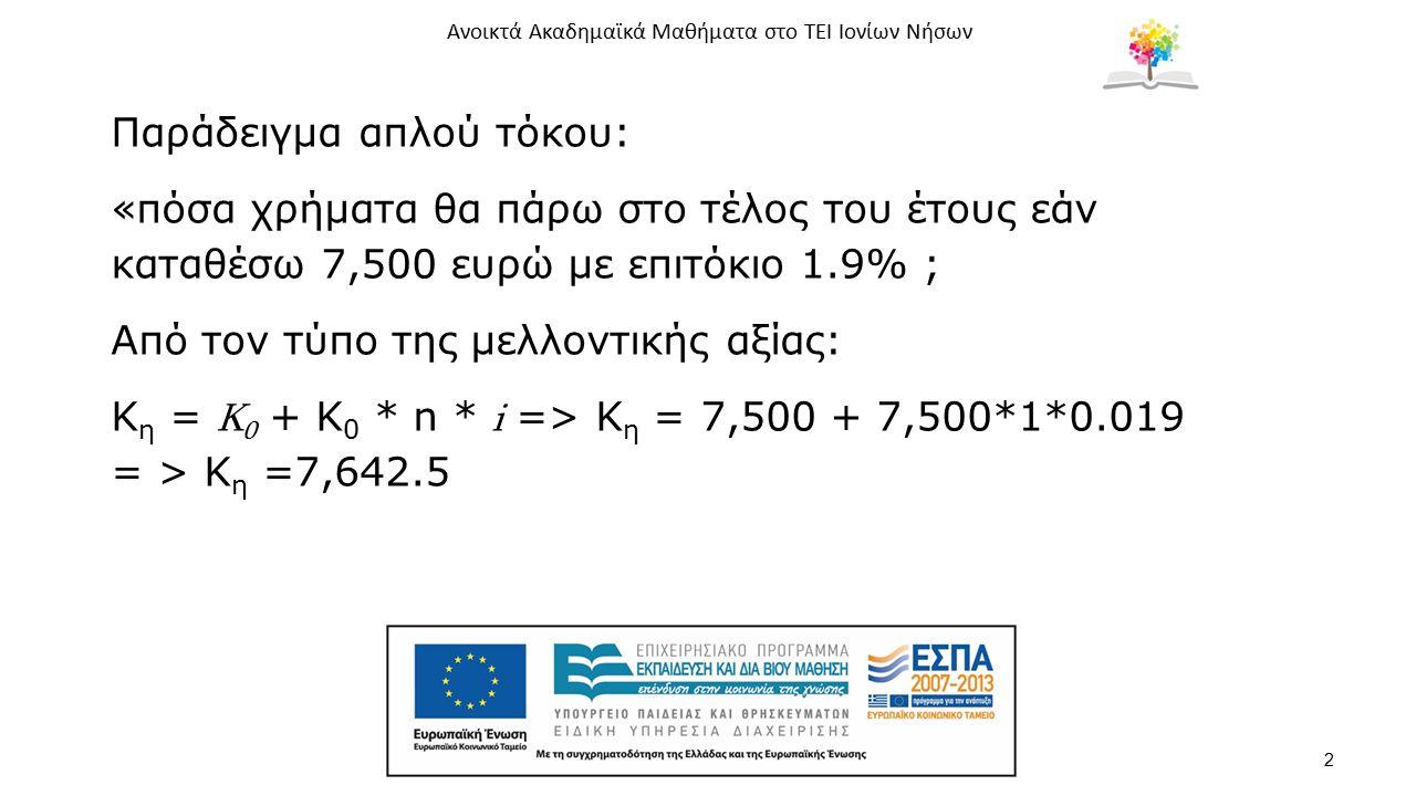 Ανοικτά Ακαδημαϊκά Μαθήματα στο ΤΕΙ Ιονίων Νήσων 2 Παράδειγμα απλού τόκου: «πόσα χρήματα θα πάρω στο τέλος του έτους εάν καταθέσω 7,500 ευρώ με επιτόκ