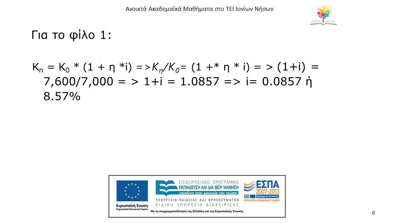 Ανοικτά Ακαδημαϊκά Μαθήματα στο ΤΕΙ Ιονίων Νήσων 6 Για το φίλο 1: K n = Κ 0 * (1 + η *i) =>Κ η /Κ 0 = (1 +* η * i) = > (1+i) = 7,600/7,000 = > 1+i = 1