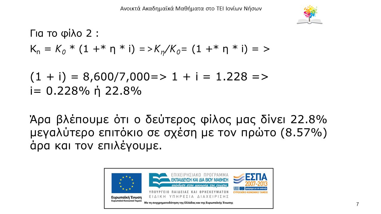 Ανοικτά Ακαδημαϊκά Μαθήματα στο ΤΕΙ Ιονίων Νήσων 7 Για το φίλο 2 : K n = Κ 0 * (1 +* η * i) =>Κ η /Κ 0 = (1 +* η * i) = > (1 + i) = 8,600/7,000=> 1 +