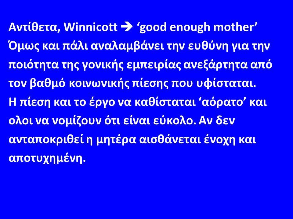 Αντίθετα, Winnicott  'good enough mother' Όμως και πάλι αναλαμβάνει την ευθύνη για την ποιότητα της γονικής εμπειρίας ανεξάρτητα από τον βαθμό κοινωνικής πίεσης που υφίσταται.