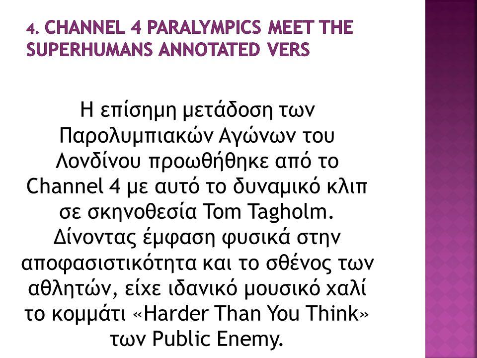 Η επίσημη μετάδοση των Παρολυμπιακών Αγώνων του Λονδίνου προωθήθηκε από το Channel 4 με αυτό το δυναμικό κλιπ σε σκηνοθεσία Tom Tagholm. Δίνοντας έμφα