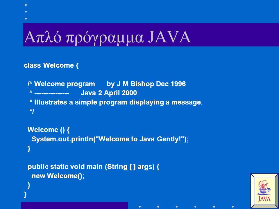 Απλό πρόγραμμα JAVA class Welcome { /* Welcome program by J M Bishop Dec 1996 * --------------- Java 2 April 2000 * Illustrates a simple program displ