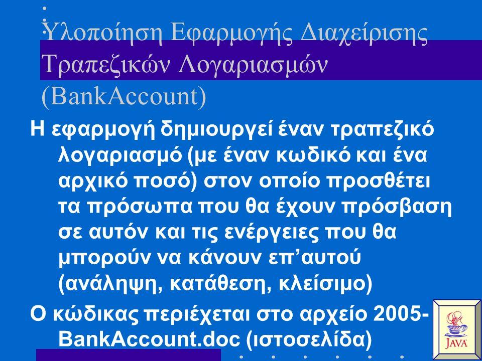 Υλοποίηση Εφαρμογής Διαχείρισης Τραπεζικών Λογαριασμών (BankAccount) Η εφαρμογή δημιουργεί έναν τραπεζικό λογαριασμό (με έναν κωδικό και ένα αρχικό ποσό) στον οποίο προσθέτει τα πρόσωπα που θα έχουν πρόσβαση σε αυτόν και τις ενέργειες που θα μπορούν να κάνουν επ'αυτού (ανάληψη, κατάθεση, κλείσιμο) Ο κώδικας περιέχεται στο αρχείο 2005- BankAccount.doc (ιστοσελίδα)