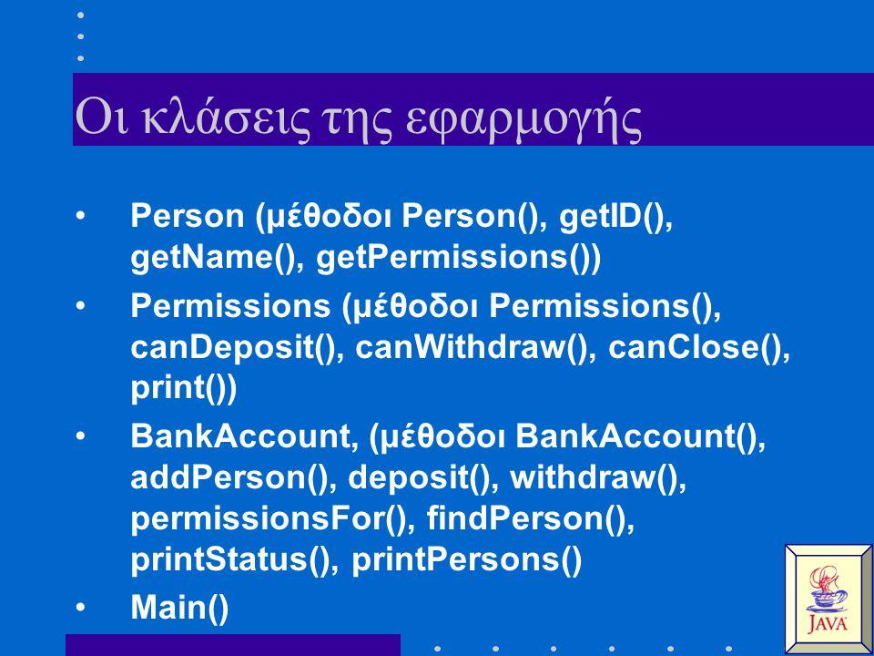 Οι κλάσεις της εφαρμογής Person (μέθοδοι Person(), getID(), getName(), getPermissions()) Permissions (μέθοδοι Permissions(), canDeposit(), canWithdraw(), canClose(), print()) BankAccount, (μέθοδοι BankAccount(), addPerson(), deposit(), withdraw(), permissionsFor(), findPerson(), printStatus(), printPersons() Main()