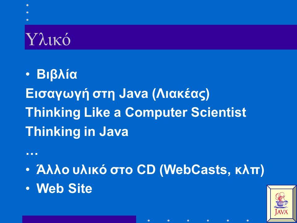 Υλικό Βιβλία Εισαγωγή στη Java (Λιακέας) Thinking Like a Computer Scientist Thinking in Java … Άλλο υλικό στο CD (WebCasts, κλπ) Web Site
