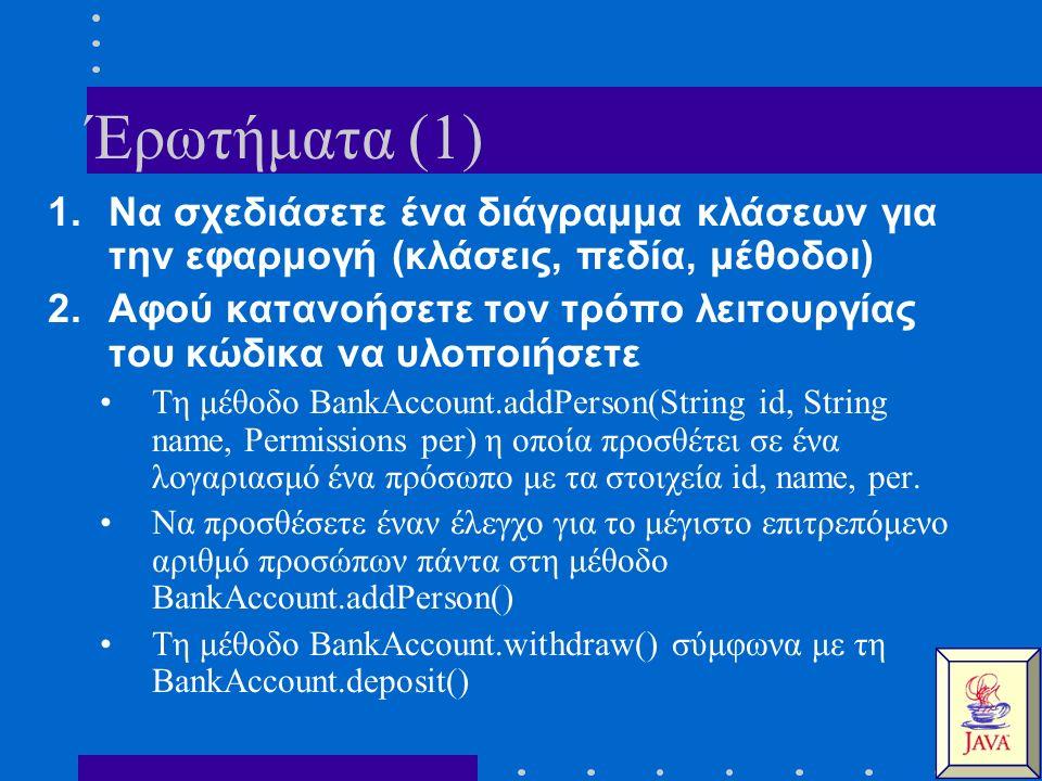 Έρωτήματα (1) 1.Να σχεδιάσετε ένα διάγραμμα κλάσεων για την εφαρμογή (κλάσεις, πεδία, μέθοδοι) 2.Αφού κατανοήσετε τον τρόπο λειτουργίας του κώδικα να υλοποιήσετε Τη μέθοδο BankAccount.addPerson(String id, String name, Permissions per) η οποία προσθέτει σε ένα λογαριασμό ένα πρόσωπο με τα στοιχεία id, name, per.