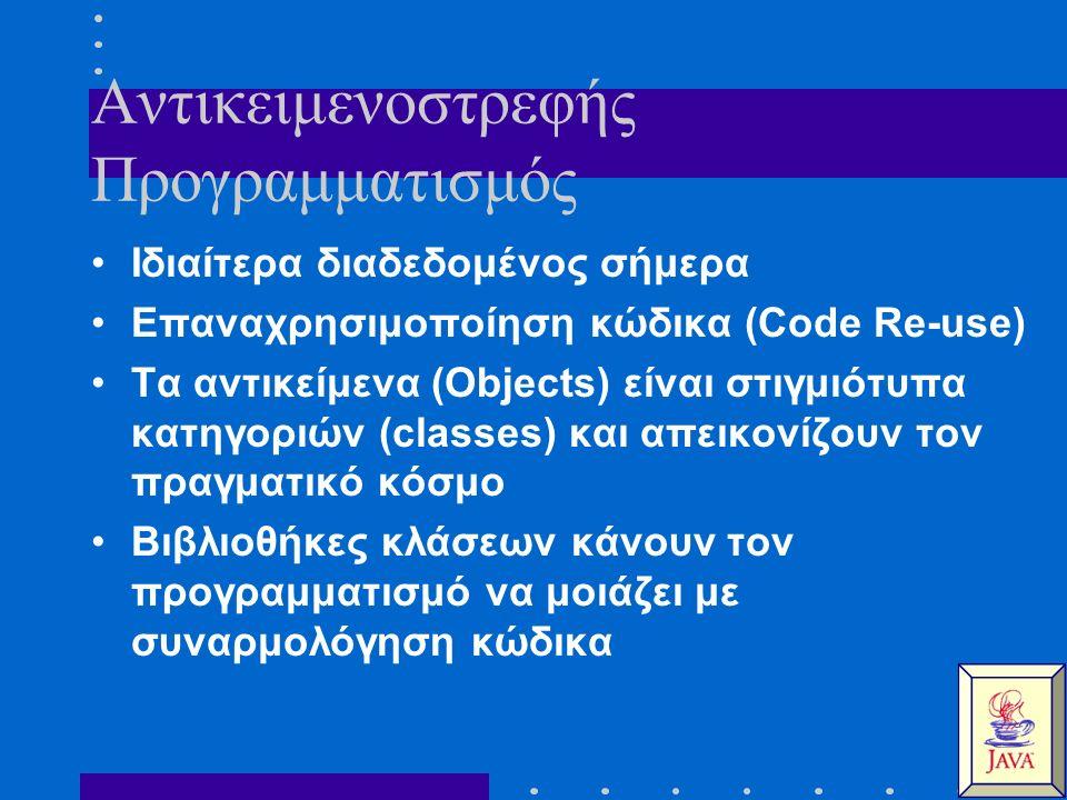 Αντικειμενοστρεφής Προγραμματισμός Ιδιαίτερα διαδεδομένος σήμερα Επαναχρησιμοποίηση κώδικα (Code Re-use) Τα αντικείμενα (Objects) είναι στιγμιότυπα κατηγοριών (classes) και απεικονίζουν τον πραγματικό κόσμο Βιβλιοθήκες κλάσεων κάνουν τον προγραμματισμό να μοιάζει με συναρμολόγηση κώδικα