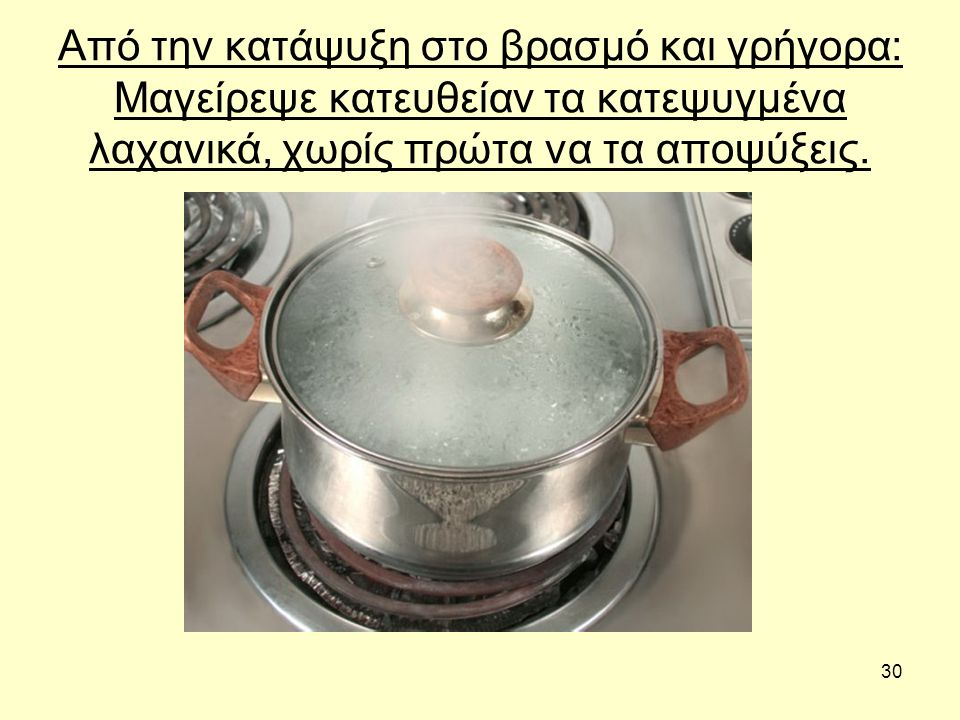 30 Από την κατάψυξη στο βρασμό και γρήγορα: Μαγείρεψε κατευθείαν τα κατεψυγμένα λαχανικά, χωρίς πρώτα να τα αποψύξεις.