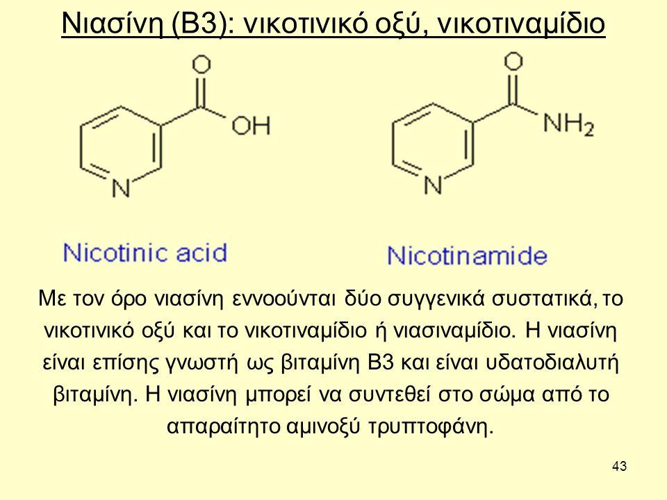 43 Νιασίνη (Β3): νικοτινικό οξύ, νικοτιναμίδιο Με τον όρο νιασίνη εννοούνται δύο συγγενικά συστατικά, το νικοτινικό οξύ και το νικοτιναμίδιο ή νιασιναμίδιο.