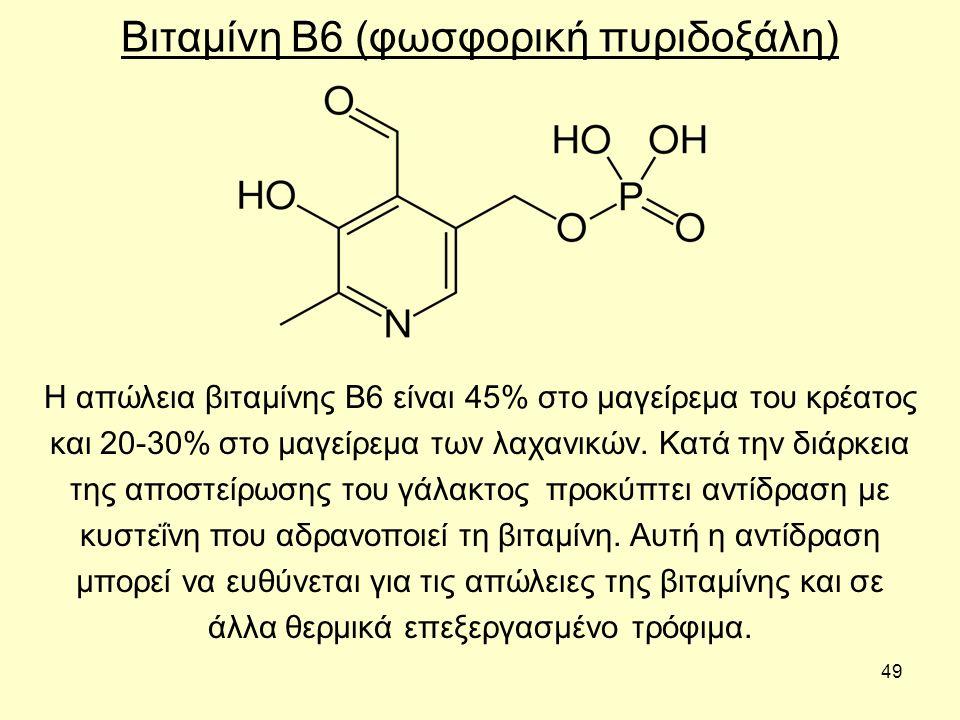 49 Βιταμίνη Β6 (φωσφορική πυριδοξάλη) Η απώλεια βιταμίνης Β6 είναι 45% στο μαγείρεμα του κρέατος και 20-30% στο μαγείρεμα των λαχανικών.