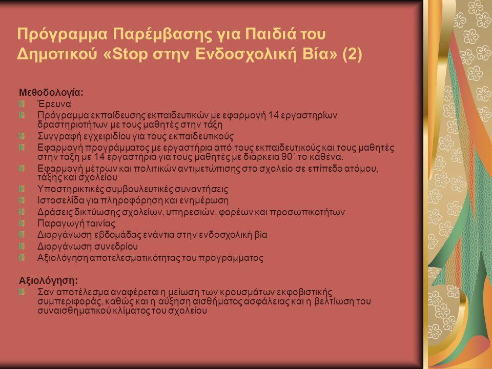 Πρόγραμμα Παρέμβασης για Παιδιά του Δημοτικού «Stop στην Ενδοσχολική Βία» (2) Μεθοδολογία: Έρευνα Πρόγραμμα εκπαίδευσης εκπαιδευτικών με εφαρμογή 14 εργαστηρίων δραστηριοτήτων με τους μαθητές στην τάξη Συγγραφή εγχειριδίου για τους εκπαιδευτικούς Εφαρμογή προγράμματος με εργαστήρια από τους εκπαιδευτικούς και τους μαθητές στην τάξη με 14 εργαστήρια για τους μαθητές με διάρκεια 90΄ το καθένα.
