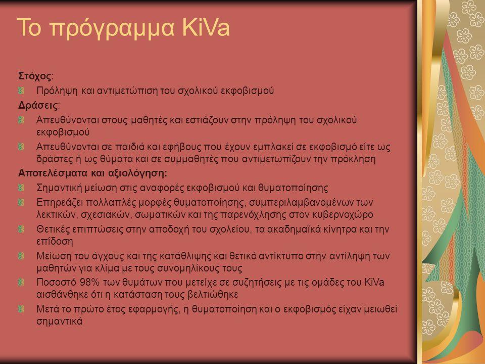 Το πρόγραμμα KiVa Στόχος: Πρόληψη και αντιμετώπιση του σχολικού εκφοβισμού Δράσεις: Απευθύνονται στους μαθητές και εστιάζουν στην πρόληψη του σχολικού εκφοβισμού Απευθύνονται σε παιδιά και εφήβους που έχουν εμπλακεί σε εκφοβισμό είτε ως δράστες ή ως θύματα και σε συμμαθητές που αντιμετωπίζουν την πρόκληση Αποτελέσματα και αξιολόγηση: Σημαντική μείωση στις αναφορές εκφοβισμού και θυματοποίησης Επηρεάζει πολλαπλές μορφές θυματοποίησης, συμπεριλαμβανομένων των λεκτικών, σχεσιακών, σωματικών και της παρενόχλησης στον κυβερνοχώρο Θετικές επιπτώσεις στην αποδοχή του σχολείου, τα ακαδημαϊκά κίνητρα και την επίδοση Μείωση του άγχους και της κατάθλιψης και θετικό αντίκτυπο στην αντίληψη των μαθητών για κλίμα με τους συνομηλίκους τους Ποσοστό 98% των θυμάτων που μετείχε σε συζητήσεις με τις ομάδες του KiVa αισθάνθηκε ότι η κατάσταση τους βελτιώθηκε Μετά το πρώτο έτος εφαρμογής, η θυματοποίηση και ο εκφοβισμός είχαν μειωθεί σημαντικά