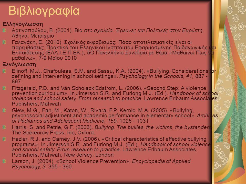 Βιβλιογραφία Ελληνόγλωσση Αρτινοπούλου, Β. (2001). Βία στο σχολείο. Έρευνες και Πολιτικές στην Ευρώπη. Αθήνα: Μεταίχμιο Γαλανάκη, Ε. (2010). Σχολικός
