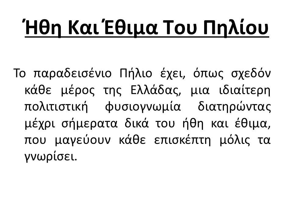 Ήθη Και Έθιμα Του Πηλίου Το παραδεισένιο Πήλιο έχει, όπως σχεδόν κάθε μέρος της Ελλάδας, μια ιδιαίτερη πολιτιστική φυσιογνωμία διατηρώντας μέχρι σήμερατα δικά του ήθη και έθιμα, που μαγεύουν κάθε επισκέπτη μόλις τα γνωρίσει.