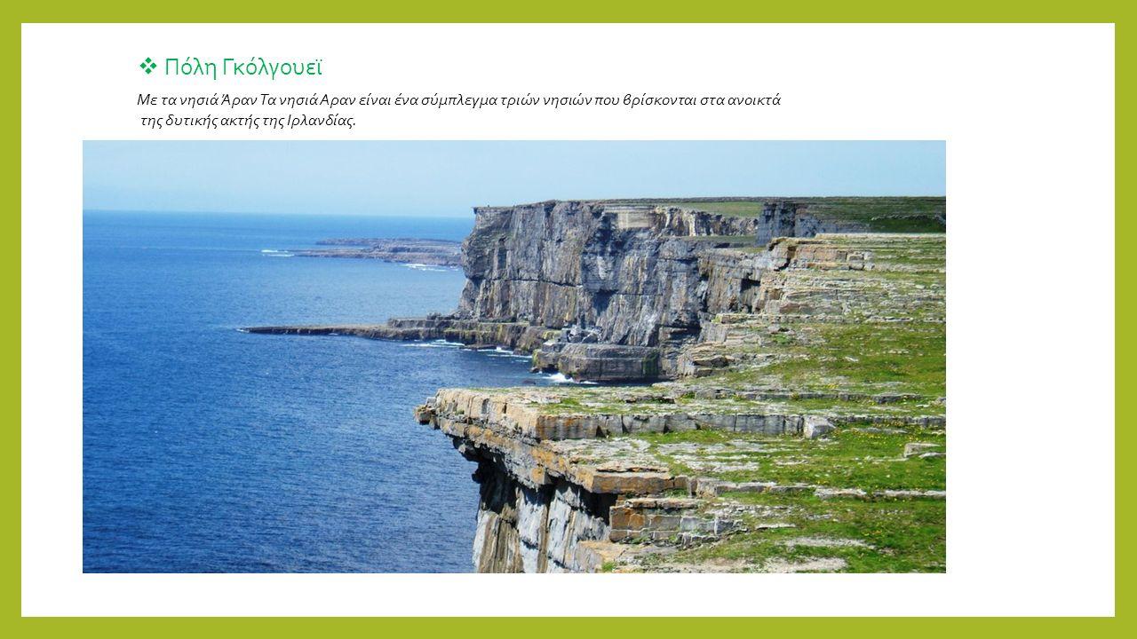  Πόλη Γκόλγουεϊ Με τα νησιά Άραν Τα νησιά Αραν είναι ένα σύμπλεγμα τριών νησιών που βρίσκονται στα ανοικτά της δυτικής ακτής της Ιρλανδίας.