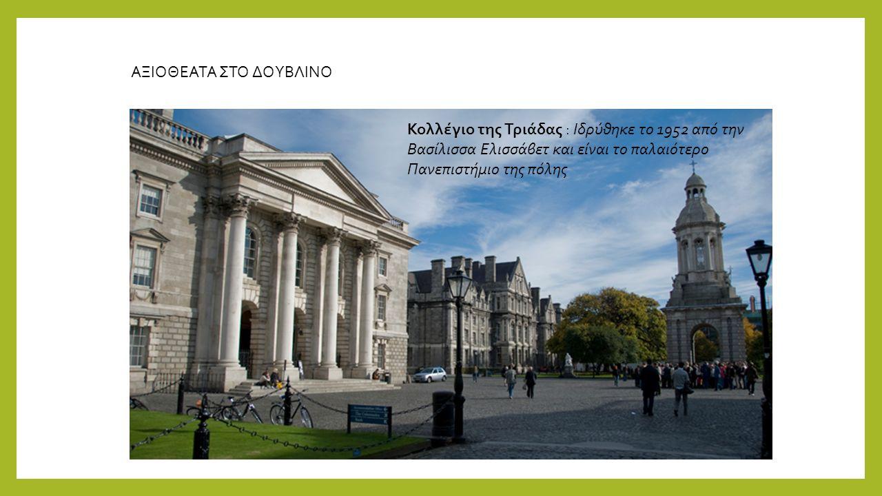 ΑΞΙΟΘΕΑΤΑ ΣΤΟ ΔΟΥΒΛΙΝΟ Κολλέγιο της Τριάδας : Ιδρύθηκε το 1952 από την Βασίλισσα Ελισσάβετ και είναι το παλαιότερο Πανεπιστήμιο της πόλης