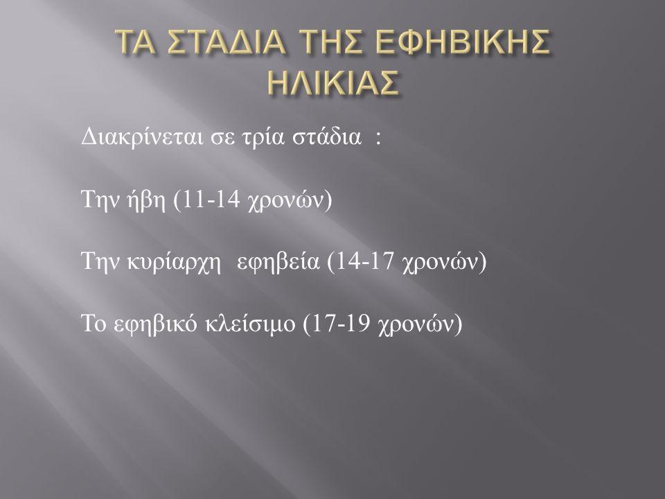 Διακρίνεται σε τρία στάδια : Την ήβη (11-14 χρονών ) Την κυρίαρχη εφηβεία (14-17 χρονών ) Το εφηβικό κλείσιμο (17-19 χρονών )