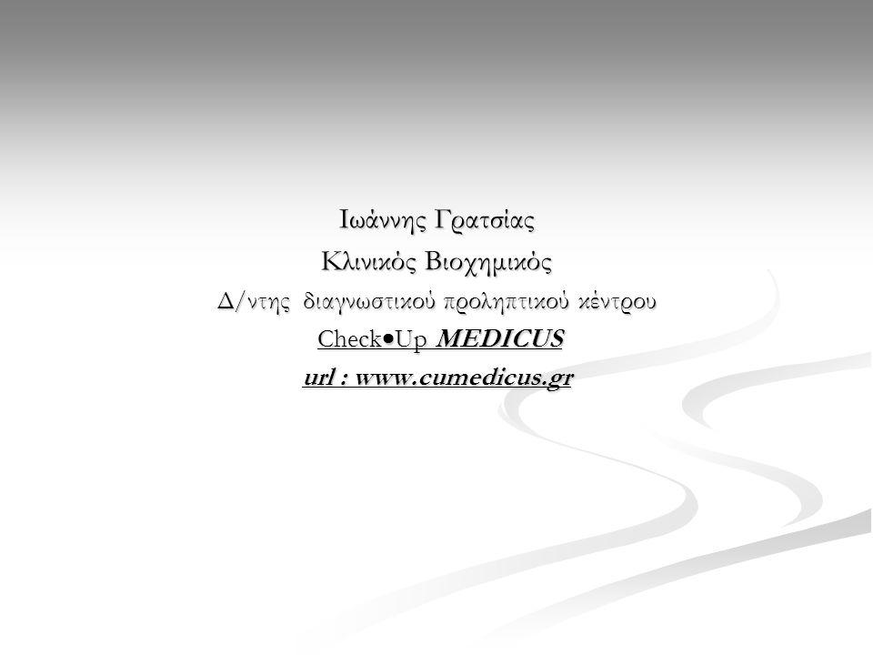 Ιωάννης Γρατσίας Κλινικός Βιοχημικός Δ/ντης διαγνωστικού προληπτικού κέντρου Check  Up MEDICUS Check  Up MEDICUS url : www.cumedicus.gr