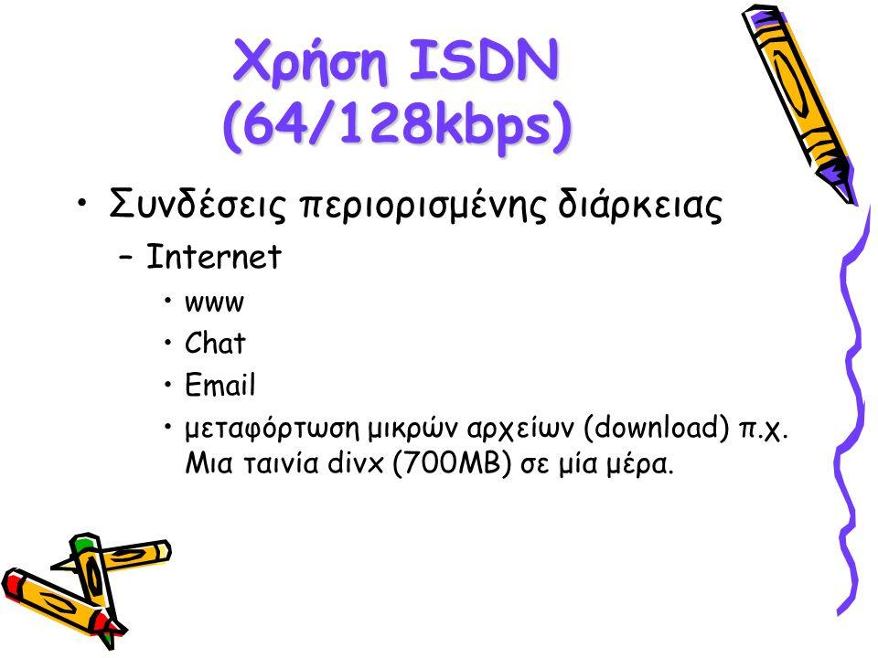 Χρήση ISDN (64/128kbps)  Συνδέσεις περιορισμένης διάρκειας –Internet www Chat Email μεταφόρτωση μικρών αρχείων (download)  π.χ. Μια ταινία divx (700