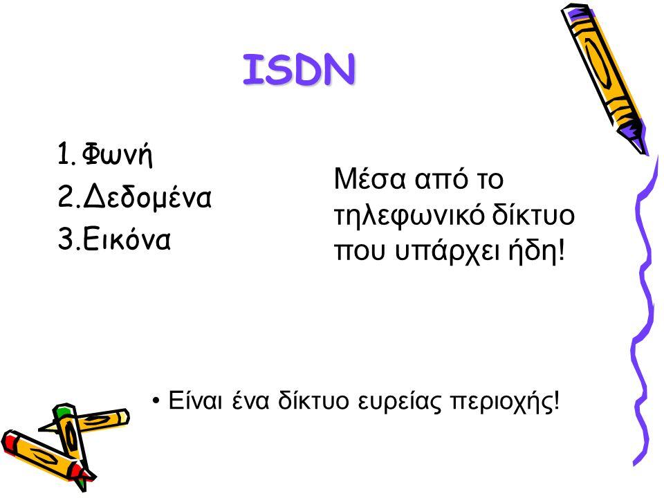 ISDN 1.Φωνή 2.Δεδομένα 3.Εικόνα Είναι ένα δίκτυο ευρείας περιοχής! Μέσα από το τηλεφωνικό δίκτυο που υπάρχει ήδη!