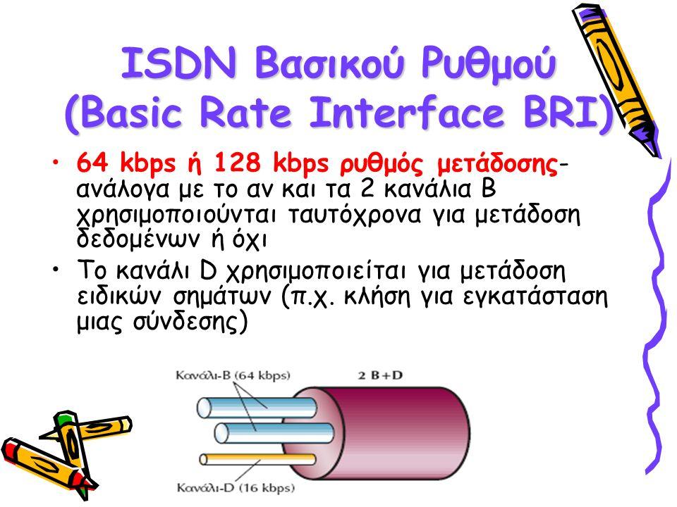 ISDN Βασικού Ρυθμού (Basic Rate Interface BRI) 64 kbps ή 128 kbps ρυθμός μετάδοσης- ανάλογα με το αν και τα 2 κανάλια Β χρησιμοποιούνται ταυτόχρονα για μετάδοση δεδομένων ή όχι Το κανάλι D χρησιμοποιείται για μετάδοση ειδικών σημάτων (π.χ.