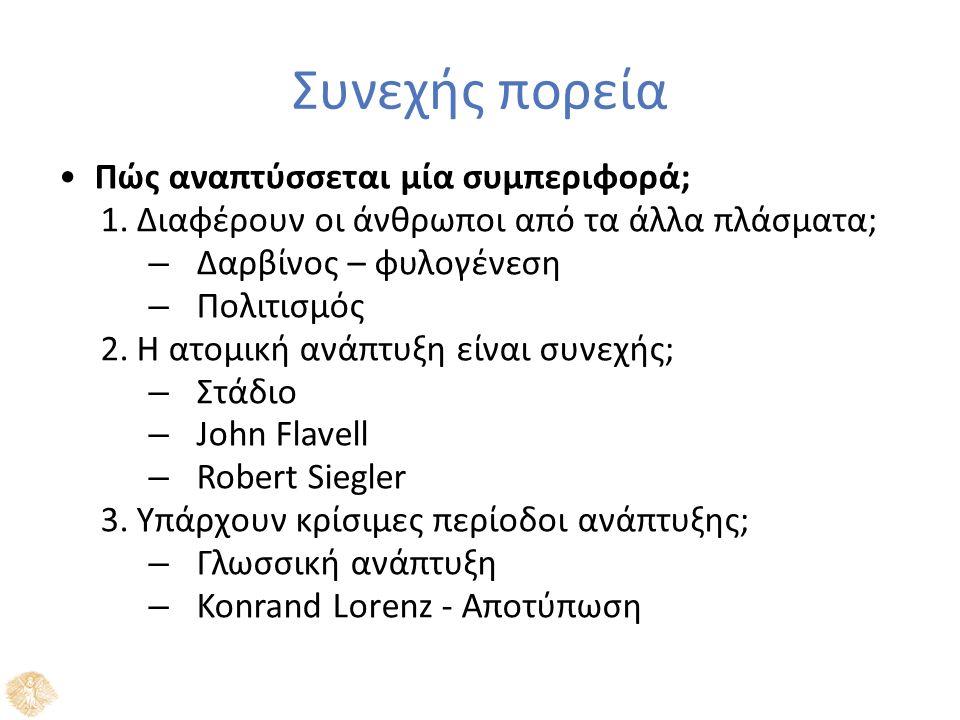 Συνεχής πορεία Πώς αναπτύσσεται μία συμπεριφορά; 1.Διαφέρουν οι άνθρωποι από τα άλλα πλάσματα; – Δαρβίνος – φυλογένεση – Πολιτισμός 2.Η ατομική ανάπτυξη είναι συνεχής; – Στάδιο – John Flavell – Robert Siegler 3.Υπάρχουν κρίσιμες περίοδοι ανάπτυξης; – Γλωσσική ανάπτυξη – Konrand Lorenz - Αποτύπωση