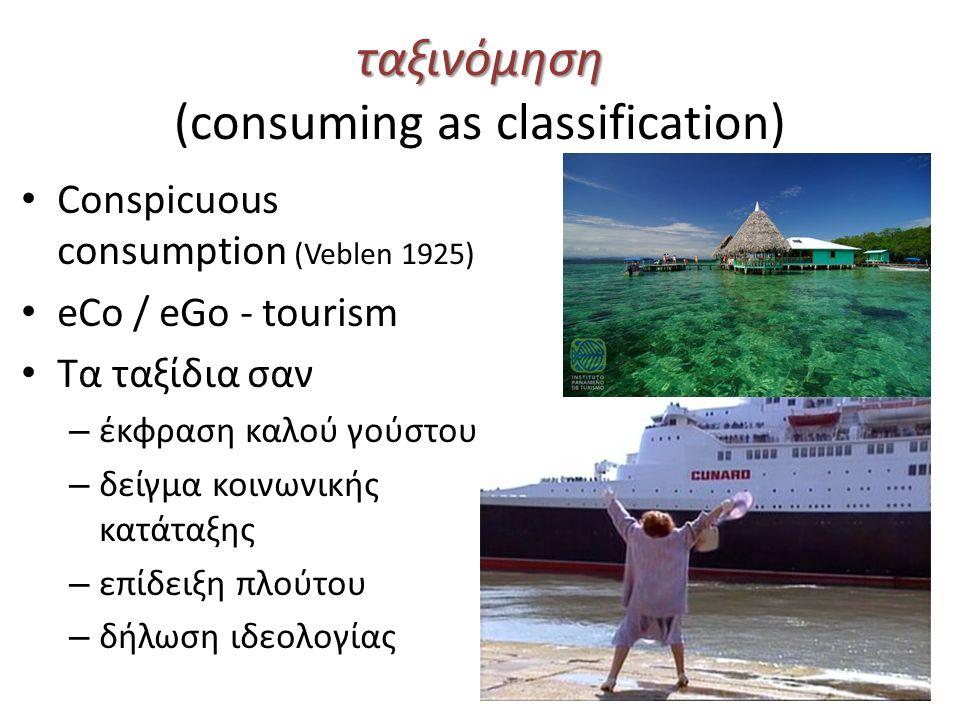 ταξινόμηση ταξινόμηση (consuming as classification) Conspicuous consumption (Veblen 1925) eCo / eGo - tourism Τα ταξίδια σαν – έκφραση καλού γούστου – δείγμα κοινωνικής κατάταξης – επίδειξη πλούτου – δήλωση ιδεολογίας