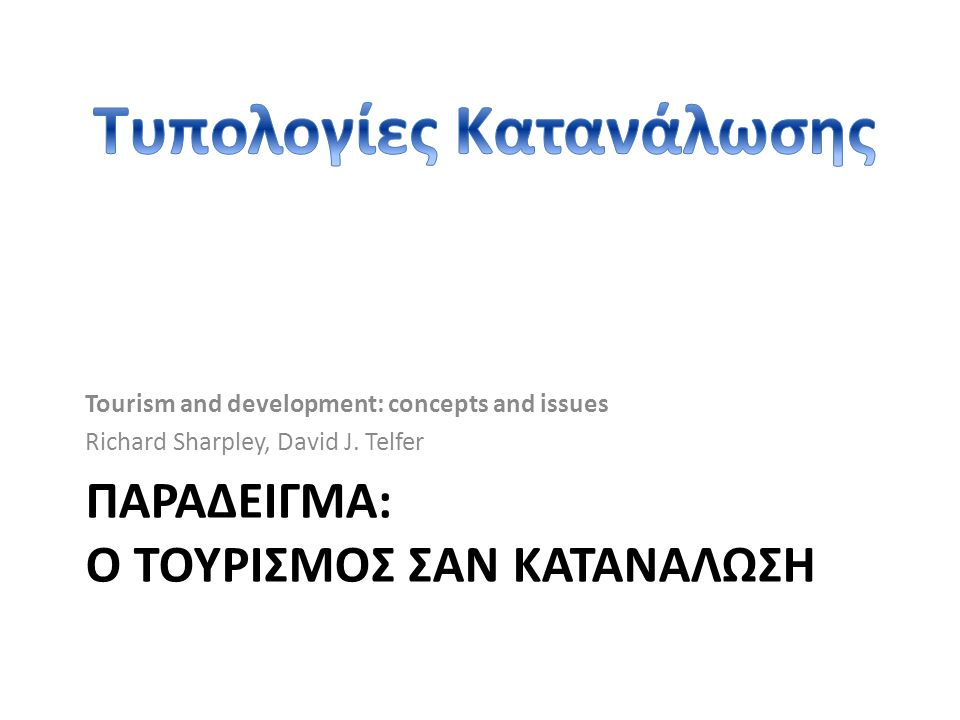 ΠΑΡΑΔΕΙΓΜΑ: Ο ΤΟΥΡΙΣΜΟΣ ΣΑΝ ΚΑΤΑΝΑΛΩΣΗ Tourism and development: concepts and issues Richard Sharpley, David J. Telfer